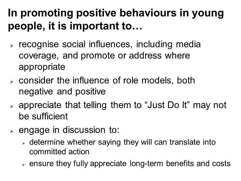 In promoting positive behaviours in young people, it is important to…  recognise social influences, including media coverage, and promote or address where appropriate  consider the influence of role models, both negative and positive  appreciate that telling them to Just Do It may not be sufficient  engage in discussion to:  determine whether saying they will can translate into committed action  ensure they fully appreciate long-term benefits and costs