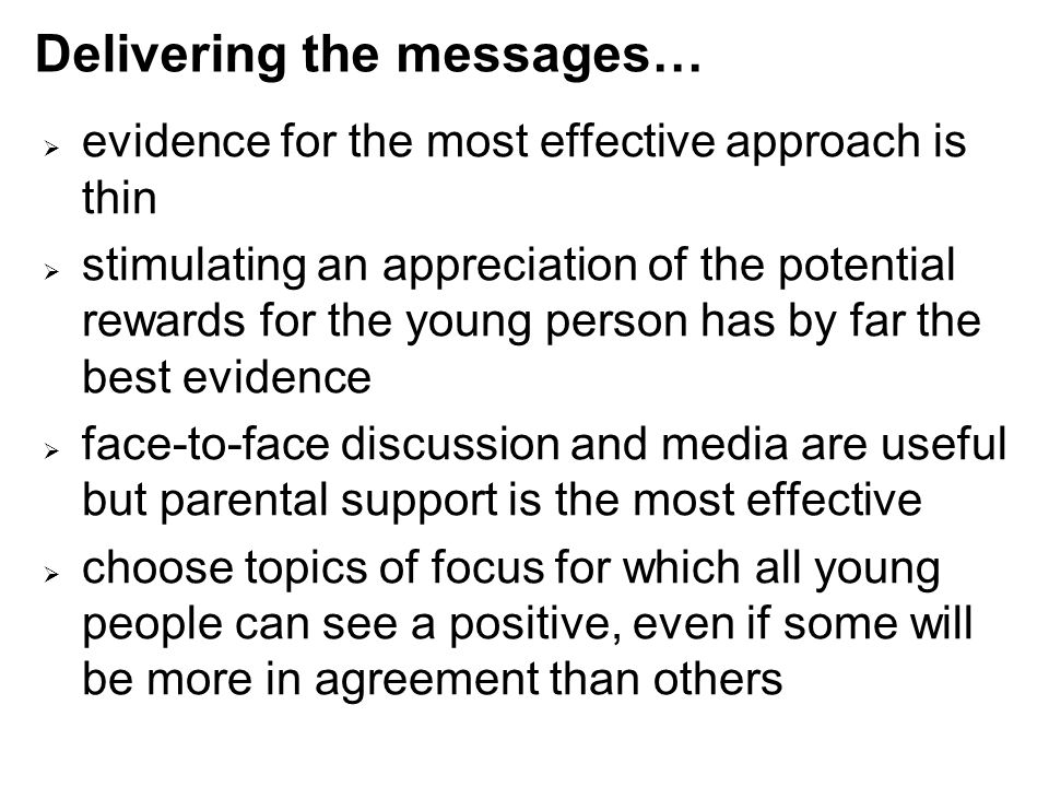 Delivering the messages…  evidence for the most effective approach is thin  stimulating an appreciation of the potential rewards for the young person has by far the best evidence  face-to-face discussion and media are useful but parental support is the most effective  choose topics of focus for which all young people can see a positive, even if some will be more in agreement than others