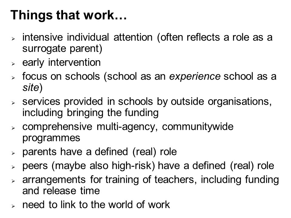 Things that work…  intensive individual attention (often reflects a role as a surrogate parent)  early intervention  focus on schools (school as an experience school as a site)  services provided in schools by outside organisations, including bringing the funding  comprehensive multi-agency, communitywide programmes  parents have a defined (real) role  peers (maybe also high-risk) have a defined (real) role  arrangements for training of teachers, including funding and release time  need to link to the world of work