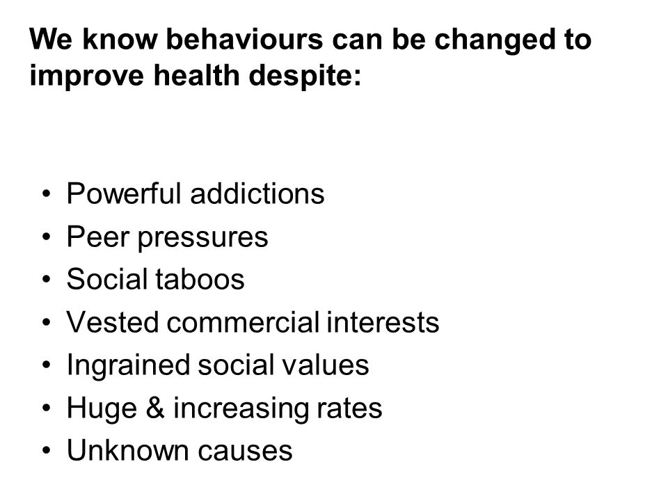 Powerful addictions Peer pressures Social taboos Vested commercial interests Ingrained social values Huge & increasing rates Unknown causes We know behaviours can be changed to improve health despite: