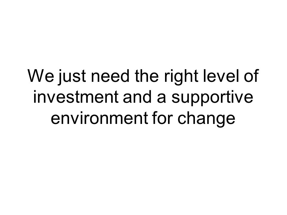 We just need the right level of investment and a supportive environment for change