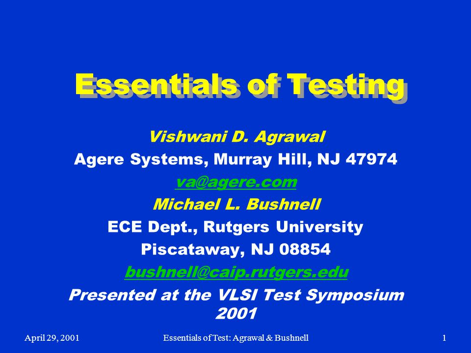 April 29, 2001Essentials of Test: Agrawal & Bushnell1 Essentials of Testing Vishwani D. Agrawal Agere Systems, Murray Hill, NJ 47974 va@agere.com Mich
