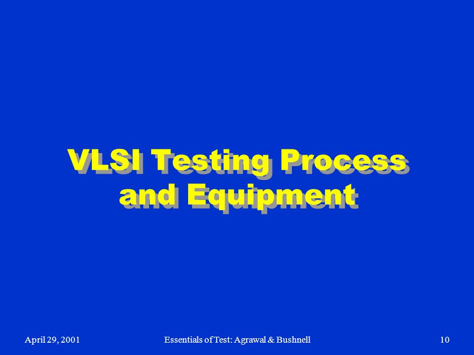 April 29, 2001Essentials of Test: Agrawal & Bushnell10 VLSI Testing Process and Equipment