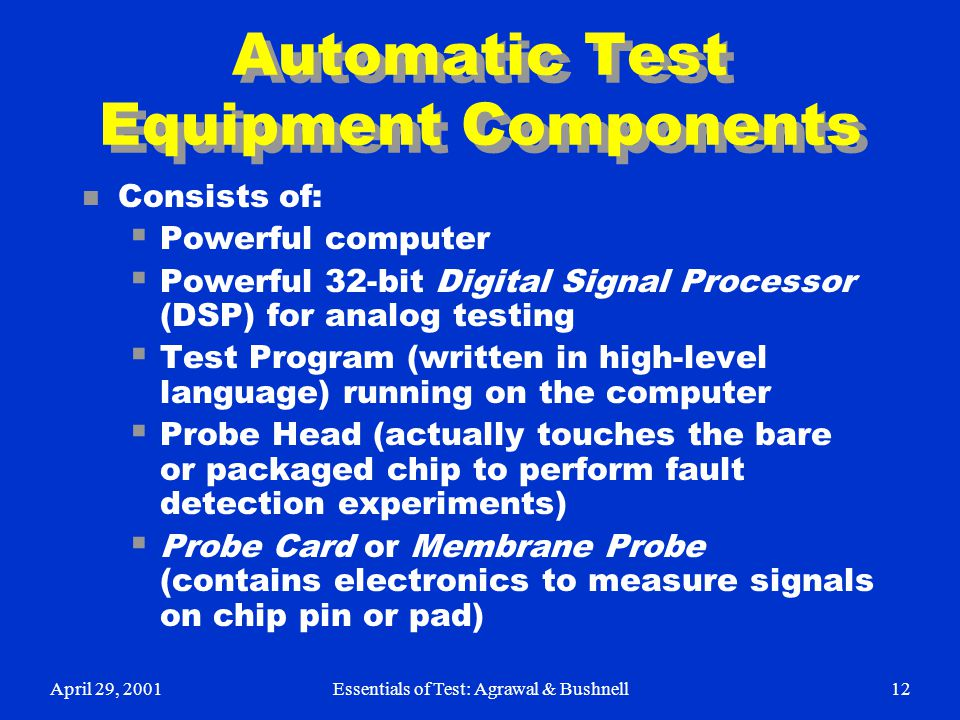 April 29, 2001Essentials of Test: Agrawal & Bushnell12 Automatic Test Equipment Components n Consists of:  Powerful computer  Powerful 32-bit Digita