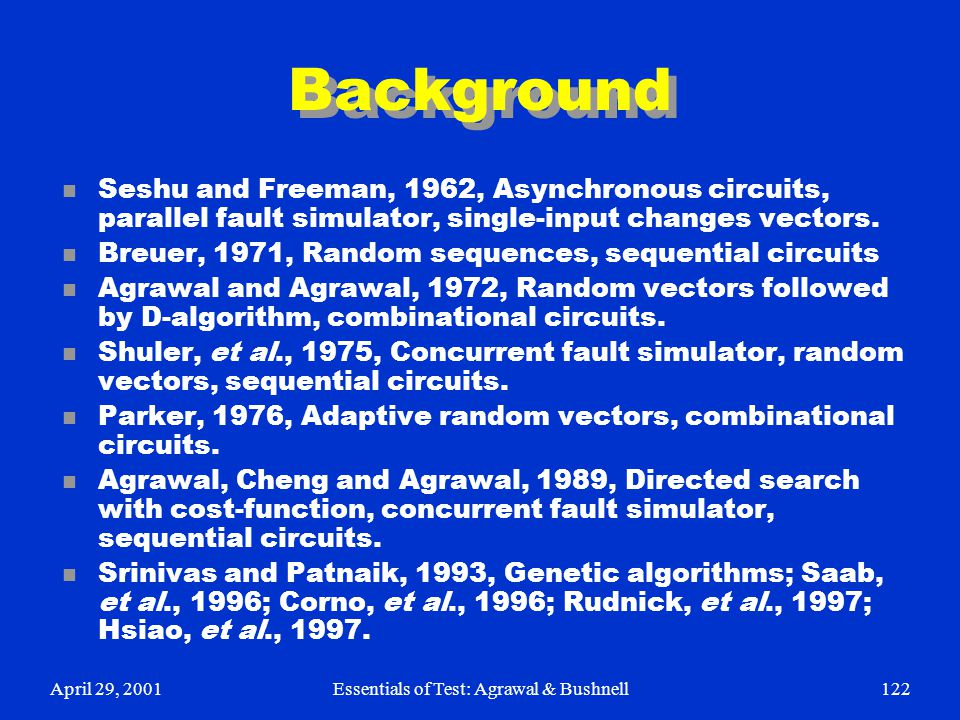 April 29, 2001Essentials of Test: Agrawal & Bushnell122 Background n Seshu and Freeman, 1962, Asynchronous circuits, parallel fault simulator, single-