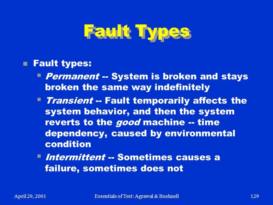 April 29, 2001Essentials of Test: Agrawal & Bushnell129 Fault Types n Fault types:  Permanent -- System is broken and stays broken the same way indef