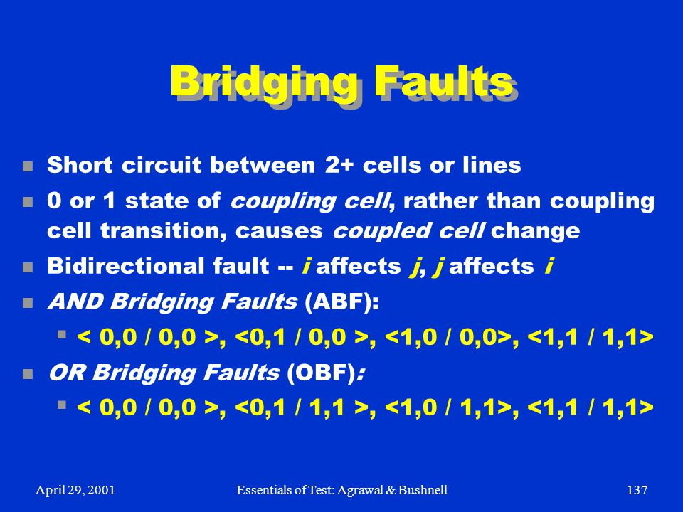 April 29, 2001Essentials of Test: Agrawal & Bushnell137 Bridging Faults n Short circuit between 2+ cells or lines n 0 or 1 state of coupling cell, rat