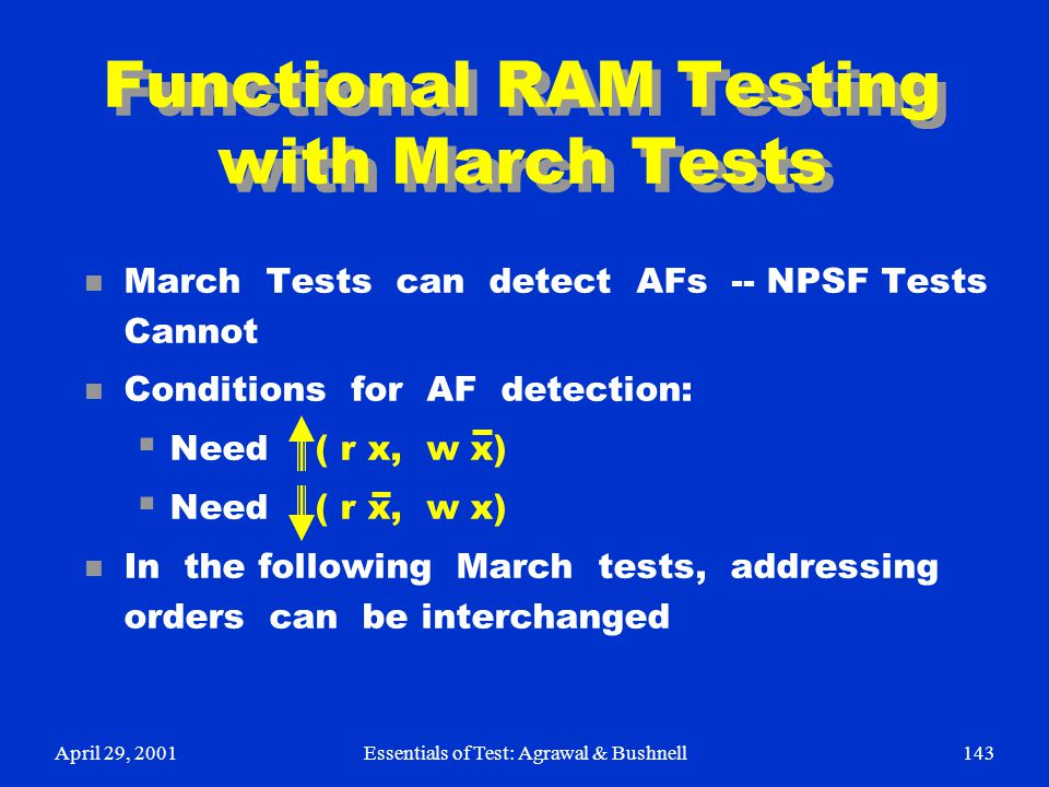 April 29, 2001Essentials of Test: Agrawal & Bushnell143 Functional RAM Testing with March Tests n March Tests can detect AFs -- NPSF Tests Cannot n Co