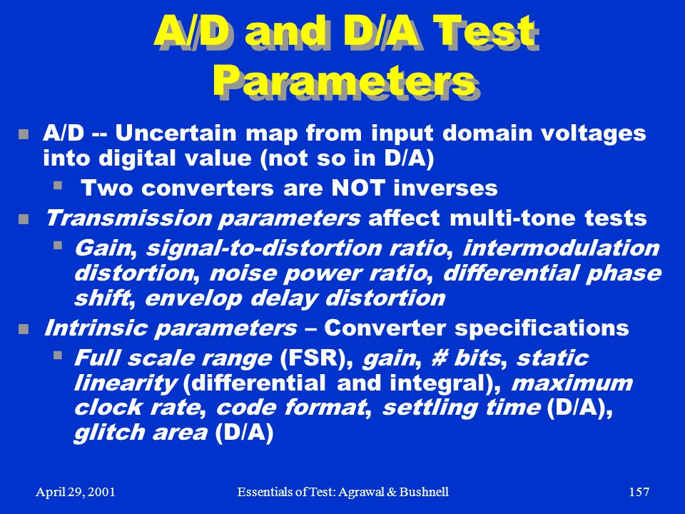April 29, 2001Essentials of Test: Agrawal & Bushnell157 A/D and D/A Test Parameters n A/D -- Uncertain map from input domain voltages into digital val