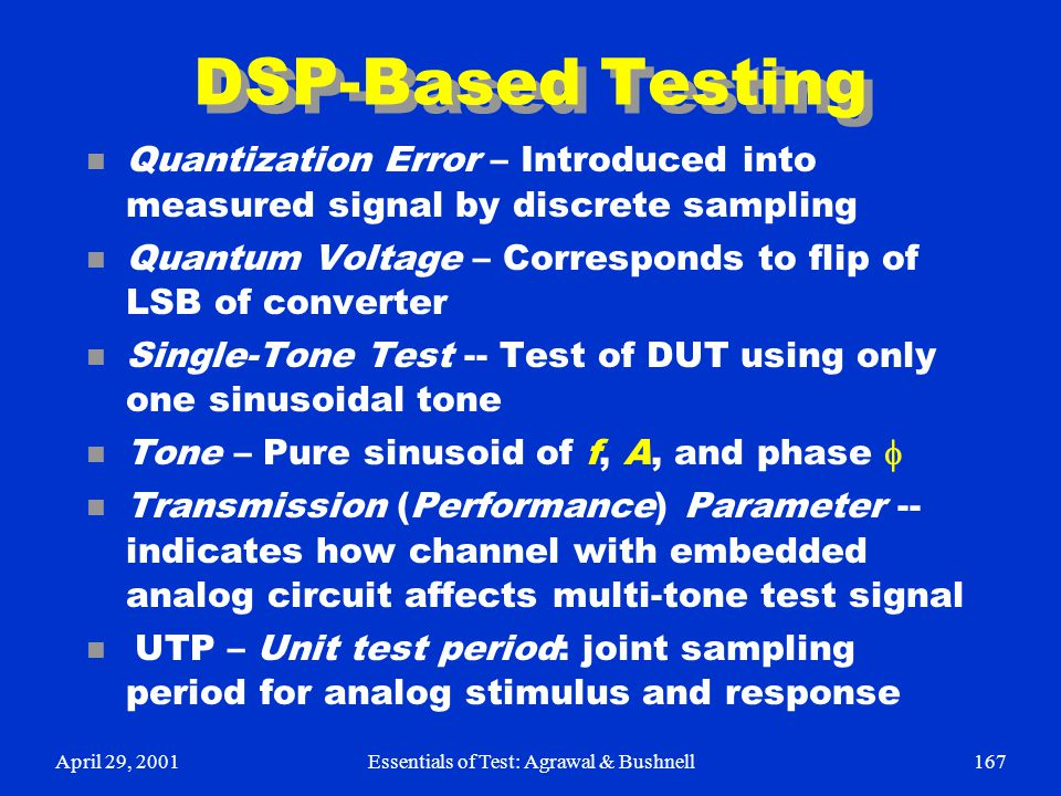April 29, 2001Essentials of Test: Agrawal & Bushnell167 DSP-Based Testing n Quantization Error – Introduced into measured signal by discrete sampling