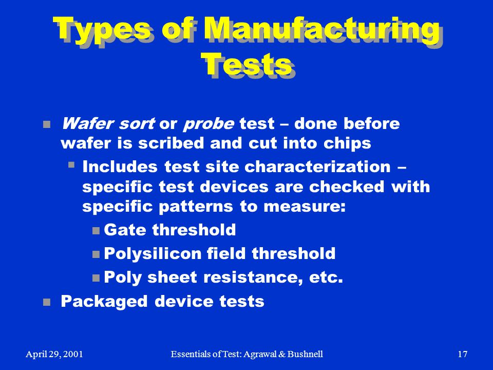 April 29, 2001Essentials of Test: Agrawal & Bushnell17 Types of Manufacturing Tests n Wafer sort or probe test – done before wafer is scribed and cut