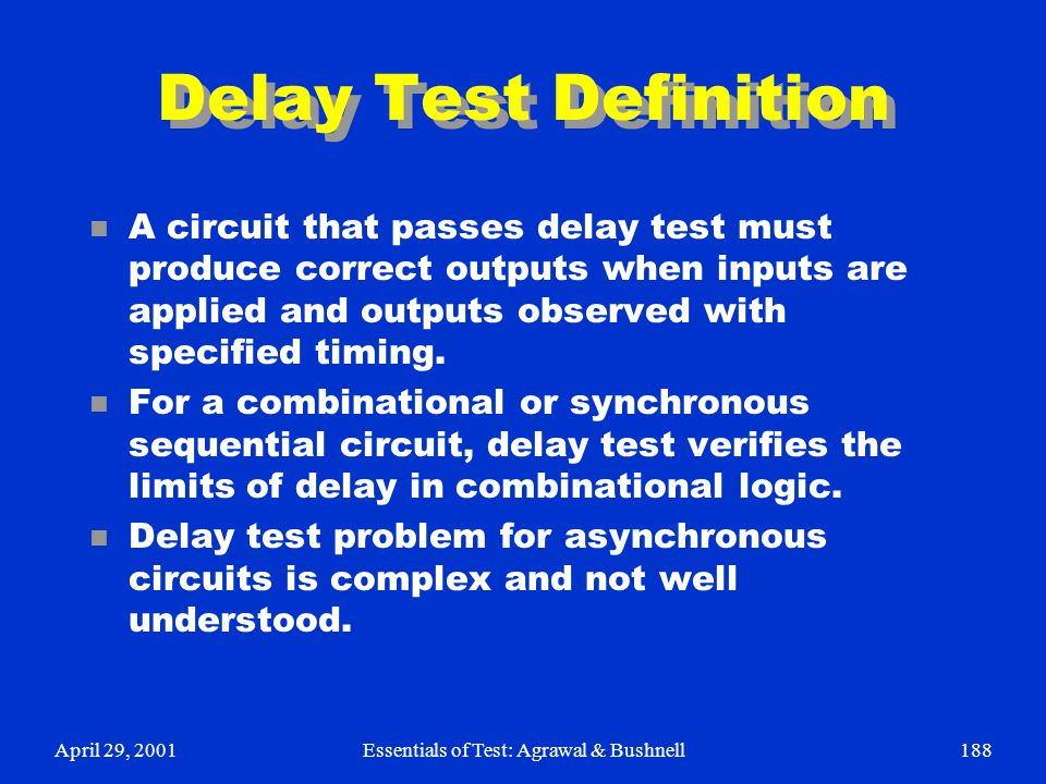 April 29, 2001Essentials of Test: Agrawal & Bushnell188 Delay Test Definition n A circuit that passes delay test must produce correct outputs when inp