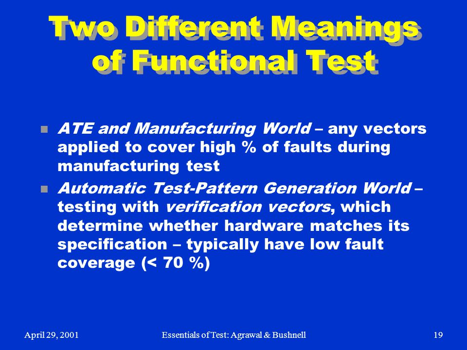 April 29, 2001Essentials of Test: Agrawal & Bushnell19 Two Different Meanings of Functional Test n ATE and Manufacturing World – any vectors applied t