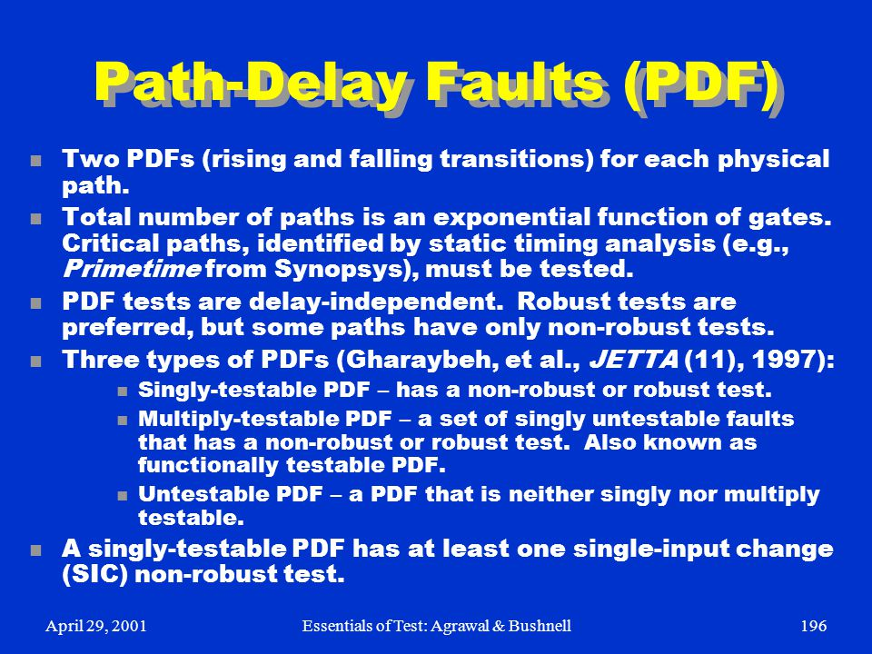 April 29, 2001Essentials of Test: Agrawal & Bushnell196 Path-Delay Faults (PDF) n Two PDFs (rising and falling transitions) for each physical path. n