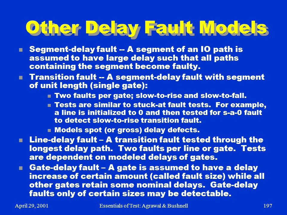 April 29, 2001Essentials of Test: Agrawal & Bushnell197 Other Delay Fault Models n Segment-delay fault -- A segment of an IO path is assumed to have l