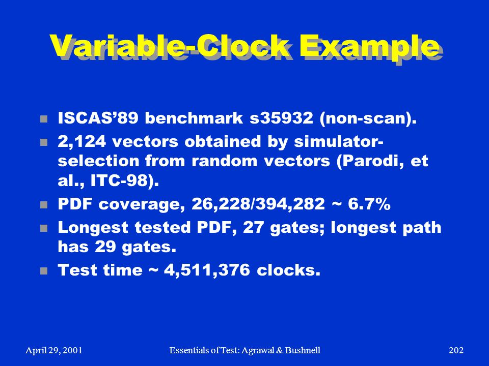 April 29, 2001Essentials of Test: Agrawal & Bushnell202 Variable-Clock Example n ISCAS'89 benchmark s35932 (non-scan). n 2,124 vectors obtained by sim