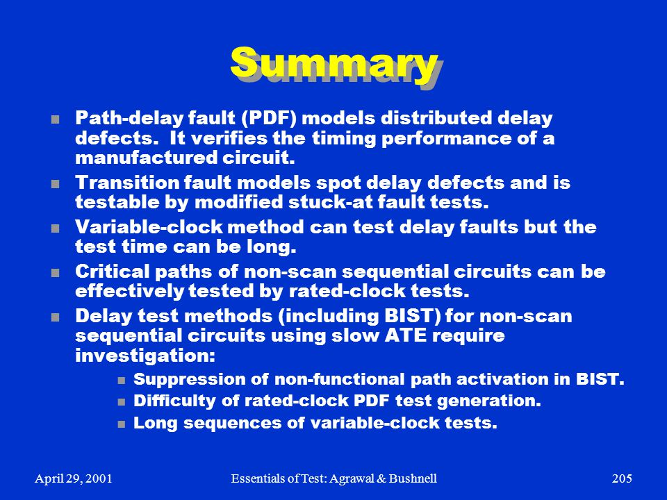 April 29, 2001Essentials of Test: Agrawal & Bushnell205 Summary n Path-delay fault (PDF) models distributed delay defects. It verifies the timing perf