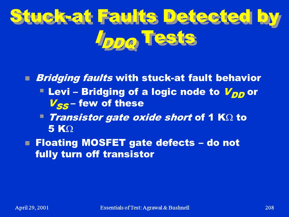 April 29, 2001Essentials of Test: Agrawal & Bushnell208 Stuck-at Faults Detected by I DDQ Tests n Bridging faults with stuck-at fault behavior  Levi