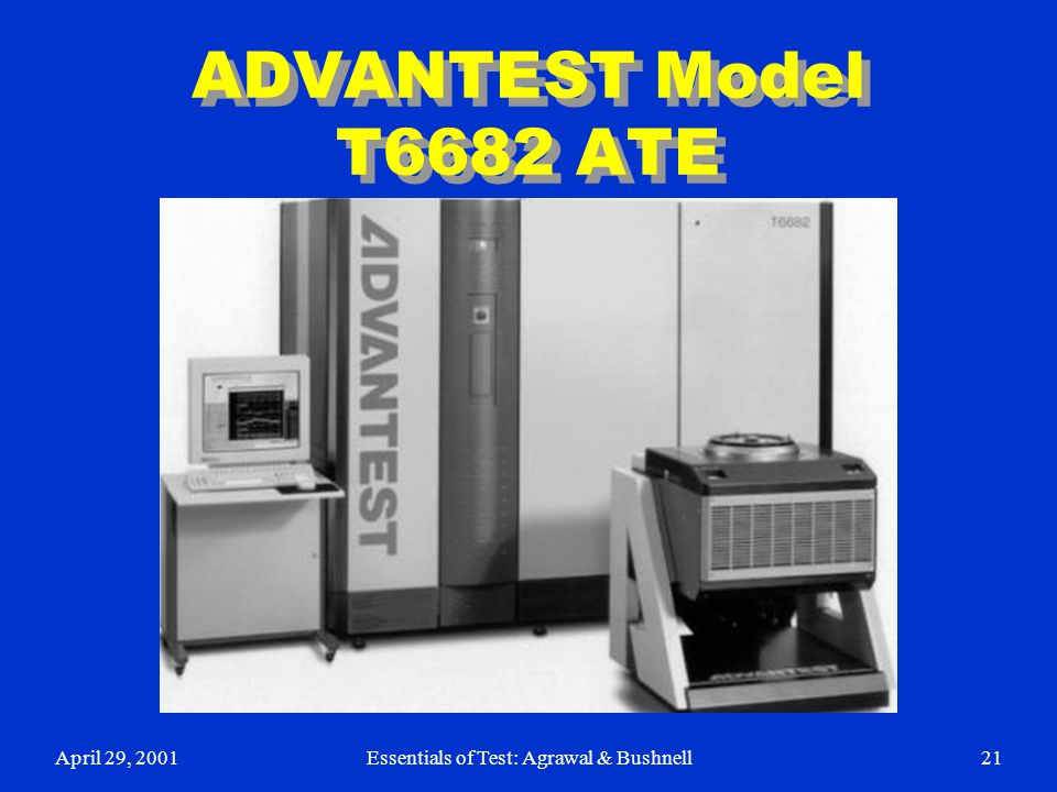 April 29, 2001Essentials of Test: Agrawal & Bushnell21 ADVANTEST Model T6682 ATE