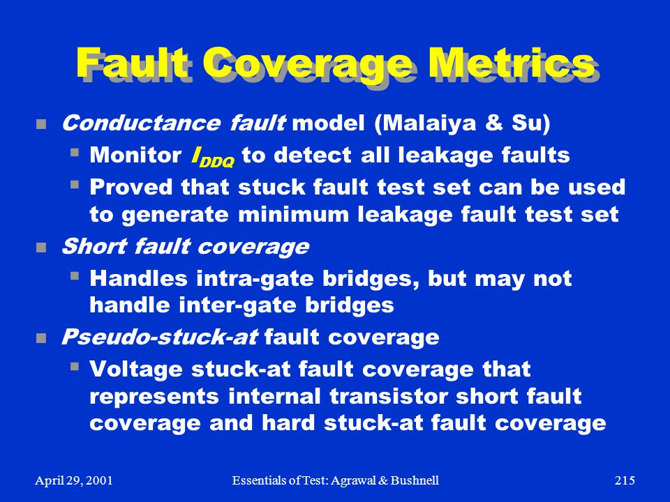 April 29, 2001Essentials of Test: Agrawal & Bushnell215 Fault Coverage Metrics n Conductance fault model (Malaiya & Su)  Monitor I DDQ to detect all
