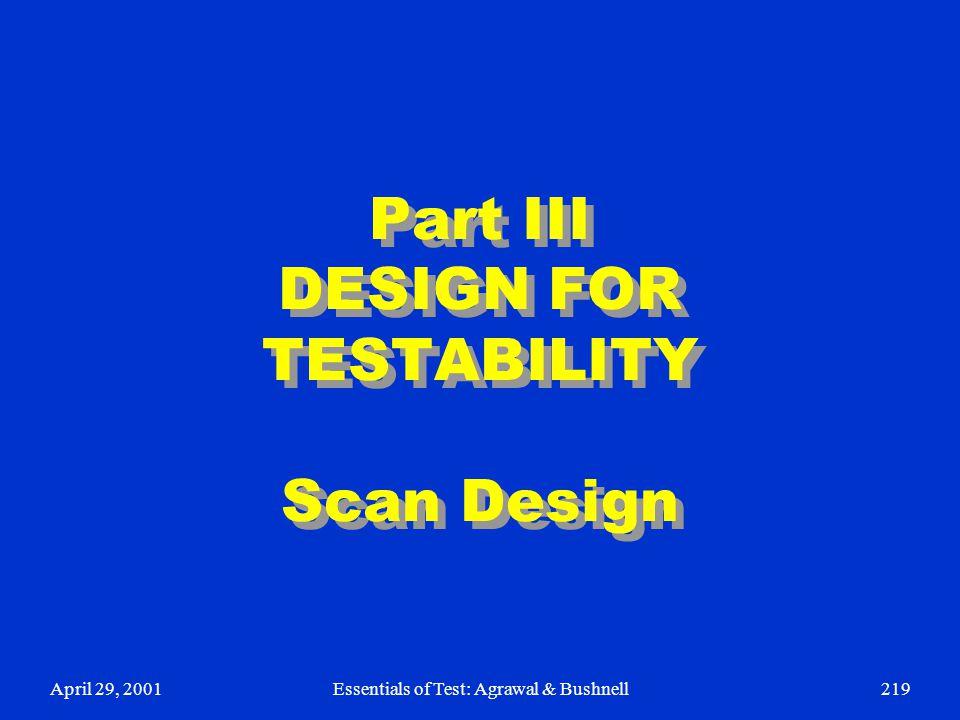 April 29, 2001Essentials of Test: Agrawal & Bushnell219 Part III DESIGN FOR TESTABILITY Scan Design