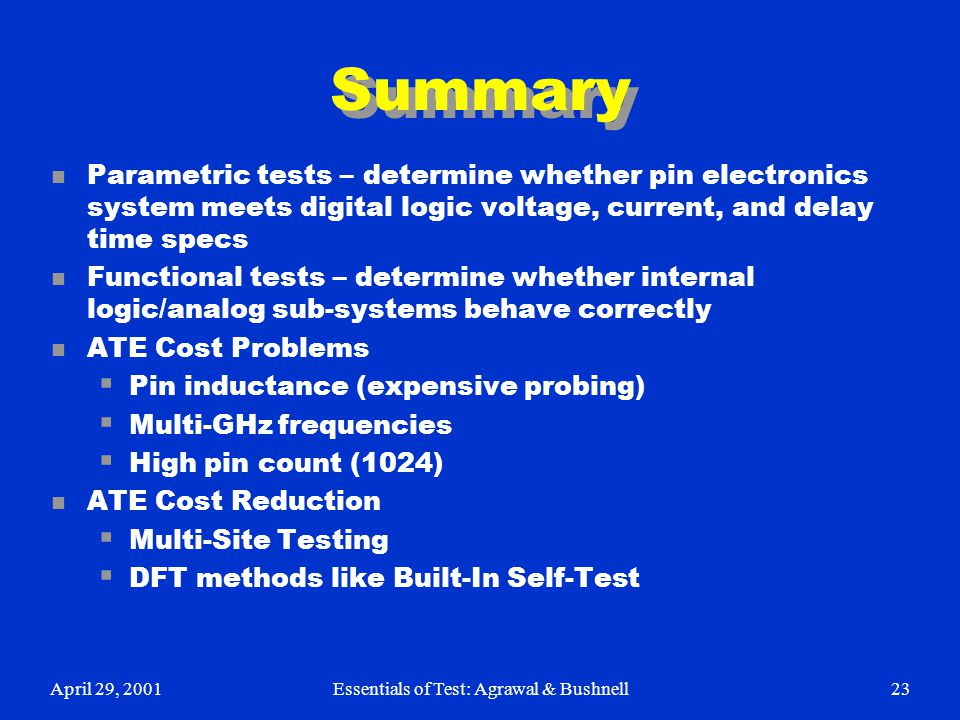 April 29, 2001Essentials of Test: Agrawal & Bushnell23 Summary n Parametric tests – determine whether pin electronics system meets digital logic volta