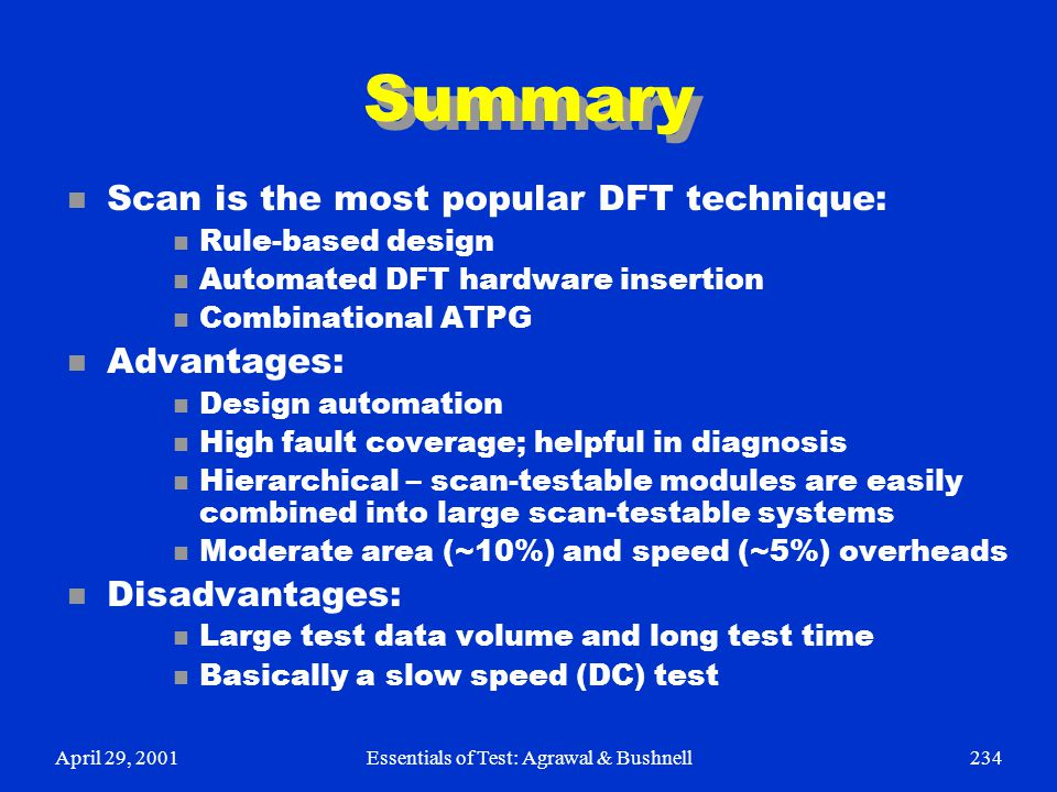 April 29, 2001Essentials of Test: Agrawal & Bushnell234 Summary n Scan is the most popular DFT technique: n Rule-based design n Automated DFT hardware