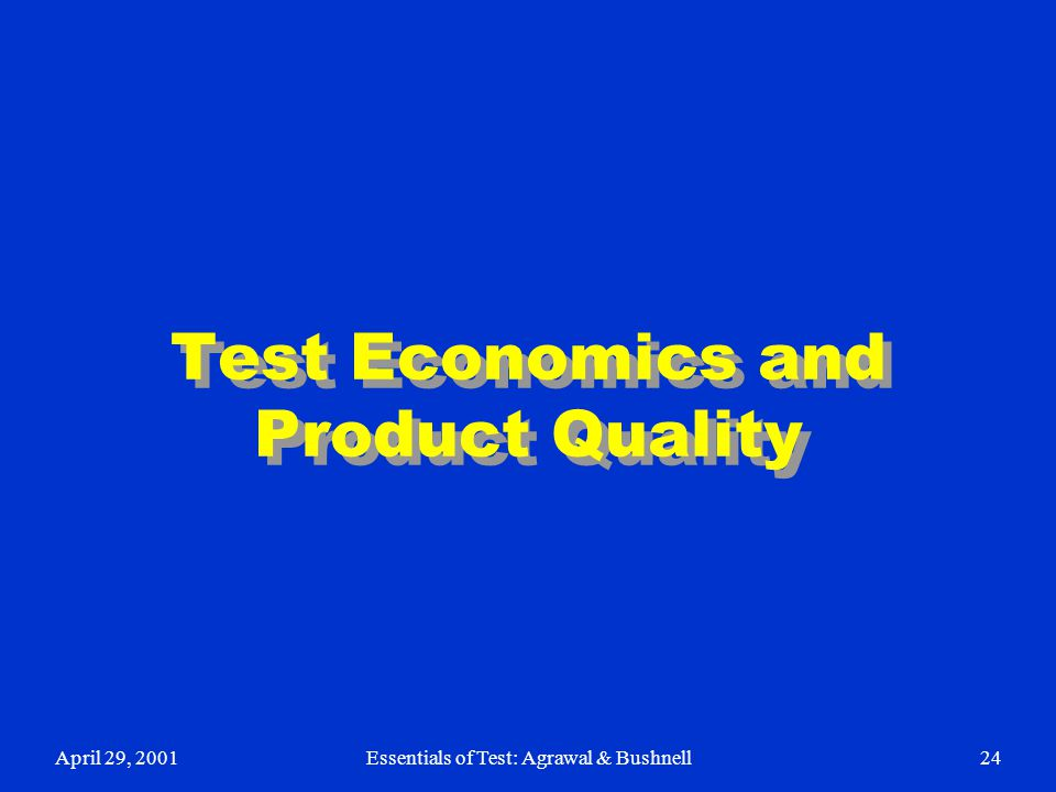 April 29, 2001Essentials of Test: Agrawal & Bushnell24 Test Economics and Product Quality