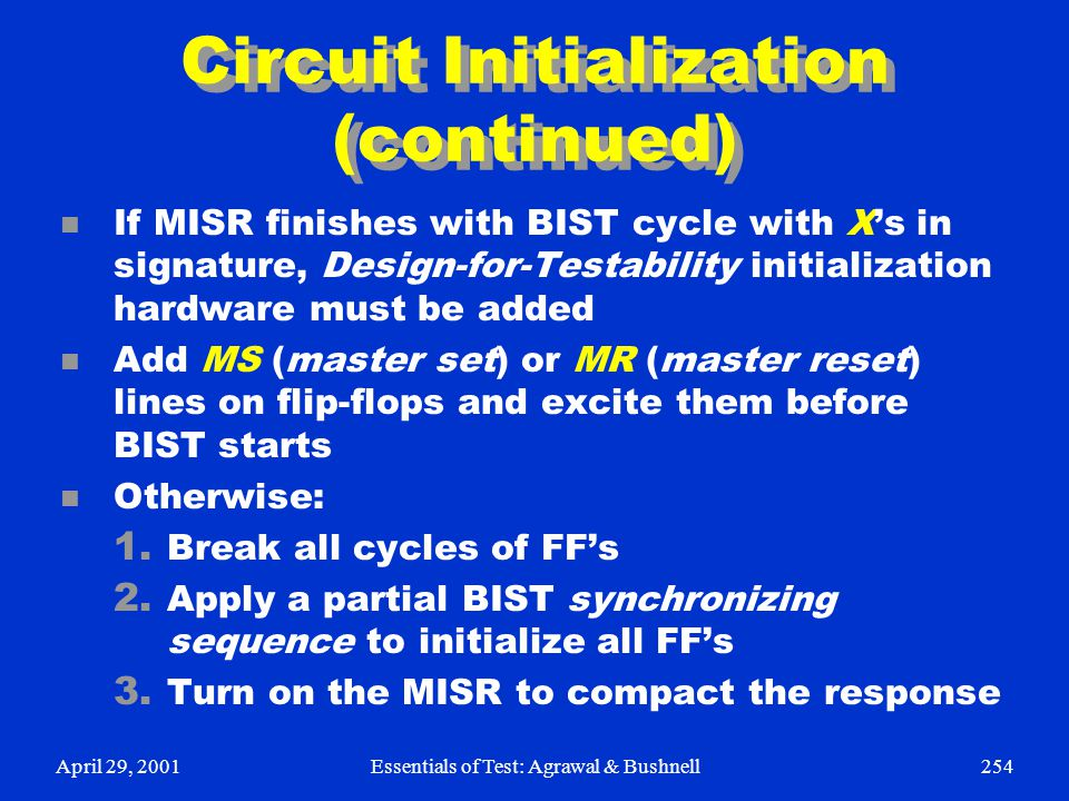 April 29, 2001Essentials of Test: Agrawal & Bushnell254 Circuit Initialization (continued) n If MISR finishes with BIST cycle with X's in signature, D