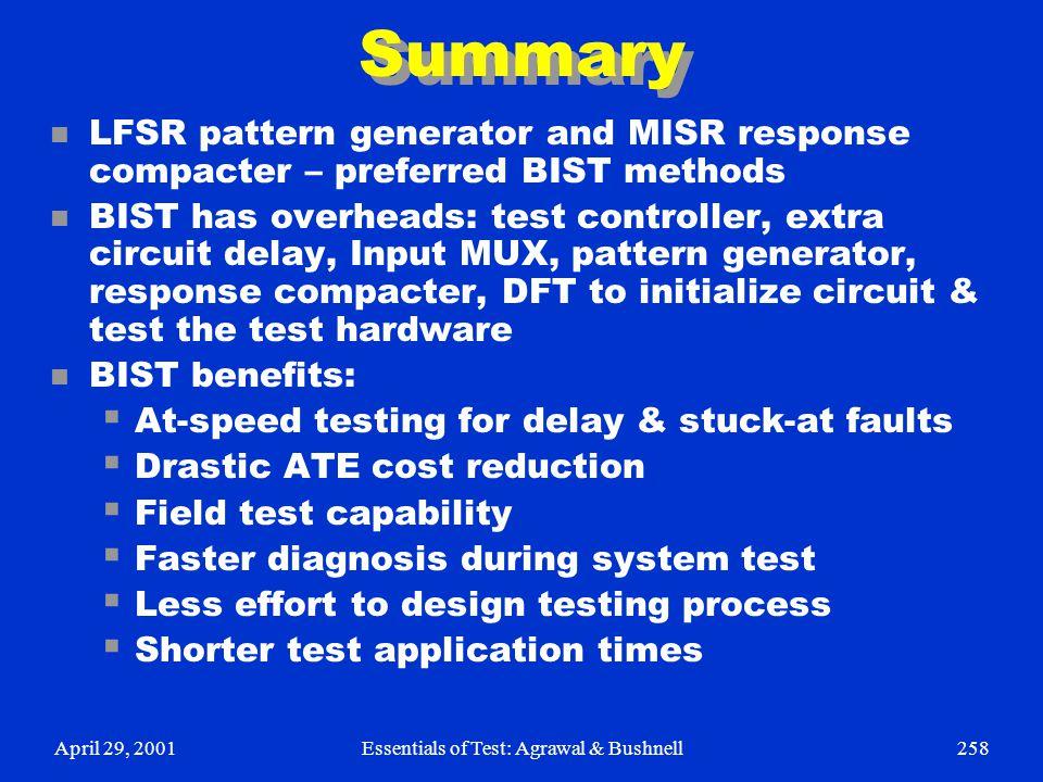 April 29, 2001Essentials of Test: Agrawal & Bushnell258 Summary n LFSR pattern generator and MISR response compacter – preferred BIST methods n BIST h