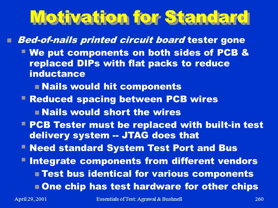 April 29, 2001Essentials of Test: Agrawal & Bushnell260 Motivation for Standard n Bed-of-nails printed circuit board tester gone  We put components o