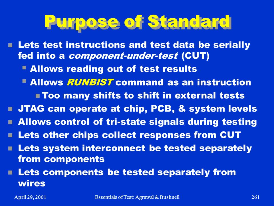 April 29, 2001Essentials of Test: Agrawal & Bushnell261 Purpose of Standard n Lets test instructions and test data be serially fed into a component-un