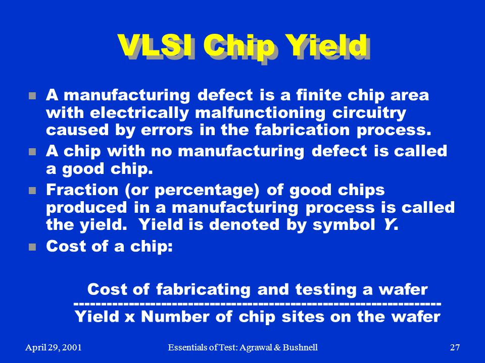 April 29, 2001Essentials of Test: Agrawal & Bushnell27 VLSI Chip Yield n A manufacturing defect is a finite chip area with electrically malfunctioning