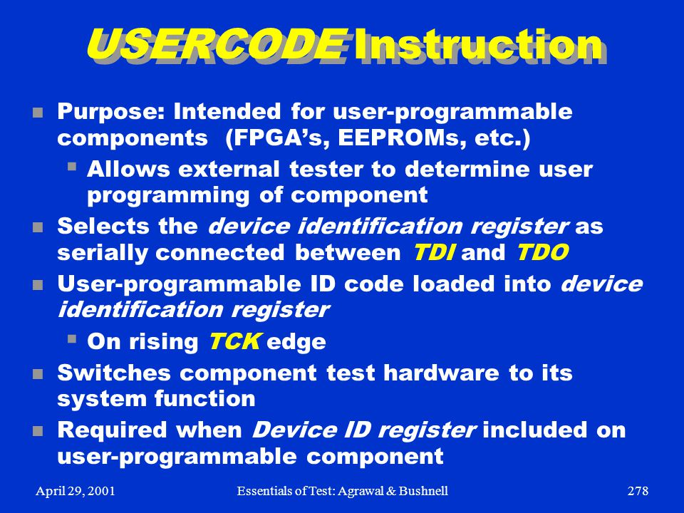 April 29, 2001Essentials of Test: Agrawal & Bushnell278 USERCODE Instruction n Purpose: Intended for user-programmable components (FPGA's, EEPROMs, et