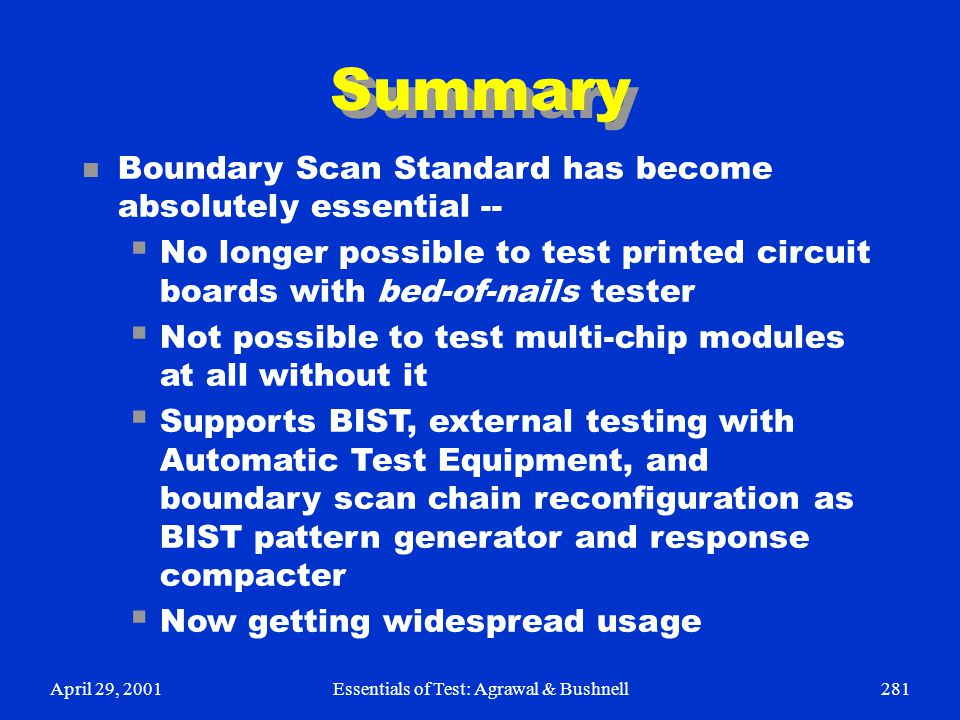 April 29, 2001Essentials of Test: Agrawal & Bushnell281 Summary n Boundary Scan Standard has become absolutely essential --  No longer possible to te