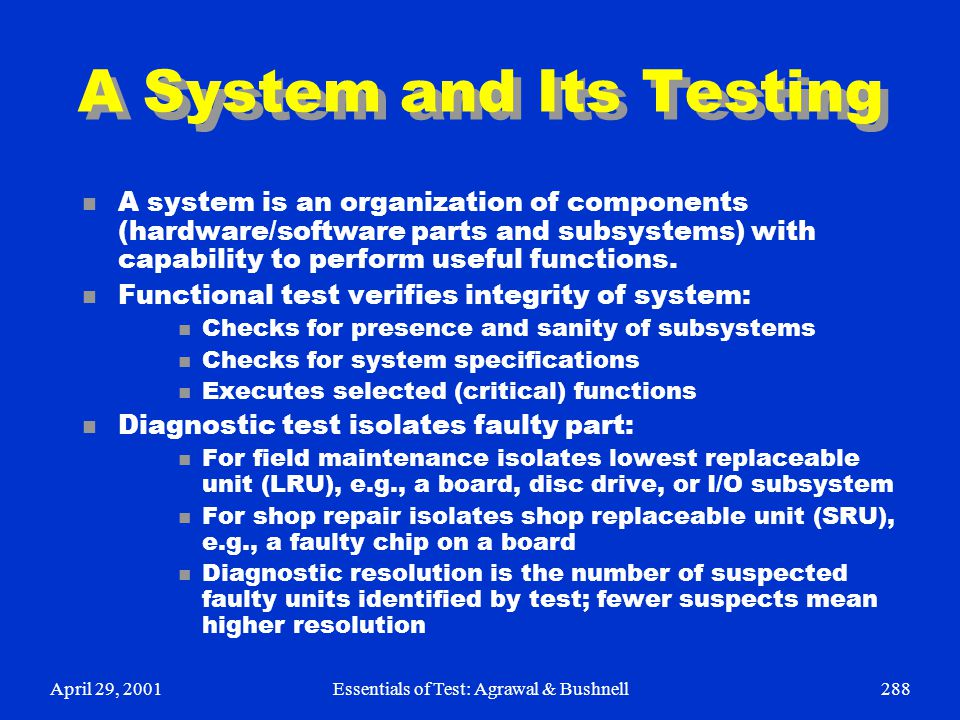 April 29, 2001Essentials of Test: Agrawal & Bushnell288 A System and Its Testing n A system is an organization of components (hardware/software parts