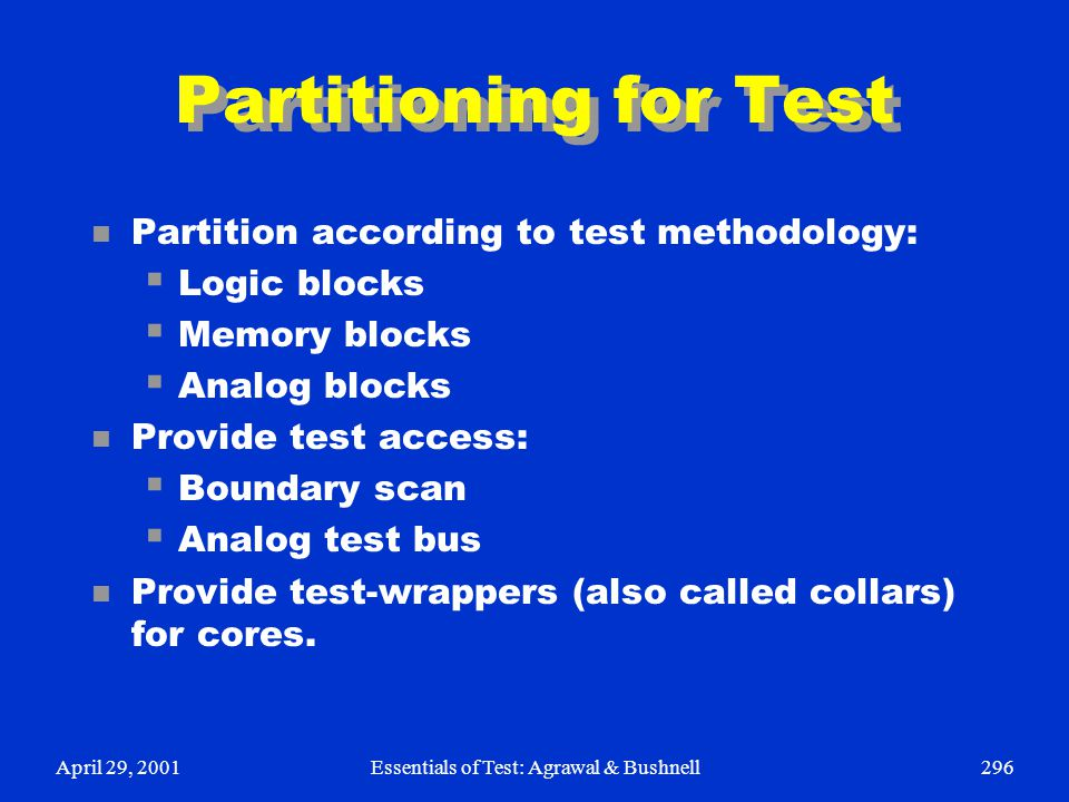 April 29, 2001Essentials of Test: Agrawal & Bushnell296 Partitioning for Test n Partition according to test methodology:  Logic blocks  Memory block