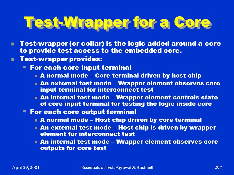 April 29, 2001Essentials of Test: Agrawal & Bushnell297 Test-Wrapper for a Core n Test-wrapper (or collar) is the logic added around a core to provide