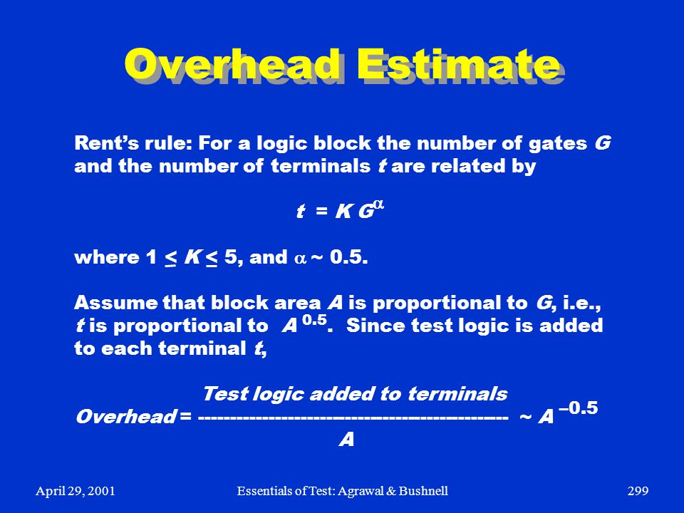 April 29, 2001Essentials of Test: Agrawal & Bushnell299 Overhead Estimate Rent's rule: For a logic block the number of gates G and the number of termi