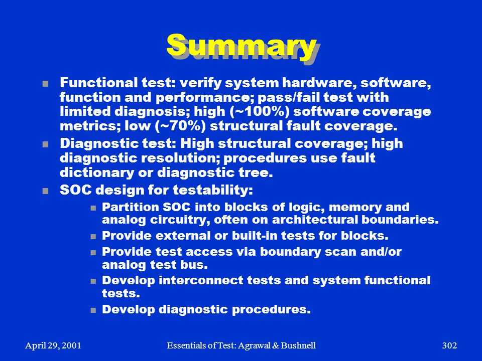 April 29, 2001Essentials of Test: Agrawal & Bushnell302 Summary n Functional test: verify system hardware, software, function and performance; pass/fa