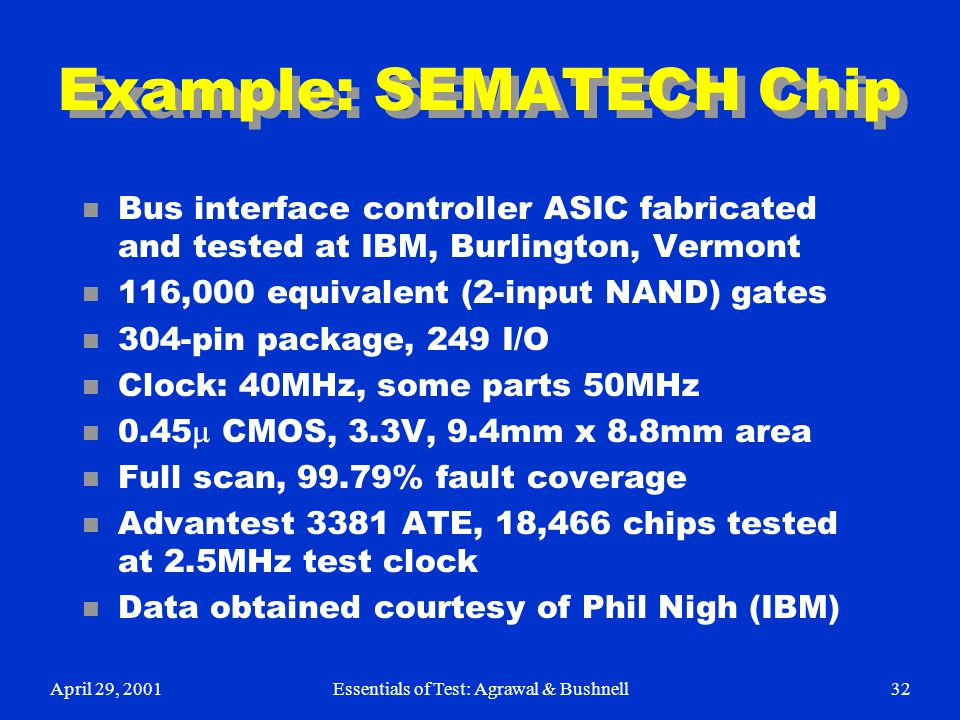April 29, 2001Essentials of Test: Agrawal & Bushnell32 Example: SEMATECH Chip n Bus interface controller ASIC fabricated and tested at IBM, Burlington