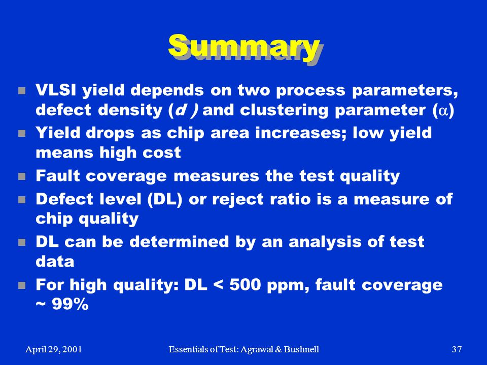 April 29, 2001Essentials of Test: Agrawal & Bushnell37 Summary VLSI yield depends on two process parameters, defect density (d ) and clustering parame