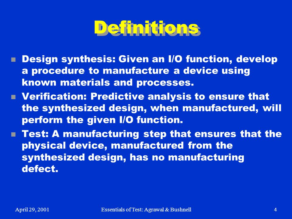 April 29, 2001Essentials of Test: Agrawal & Bushnell4 Definitions n Design synthesis: Given an I/O function, develop a procedure to manufacture a devi