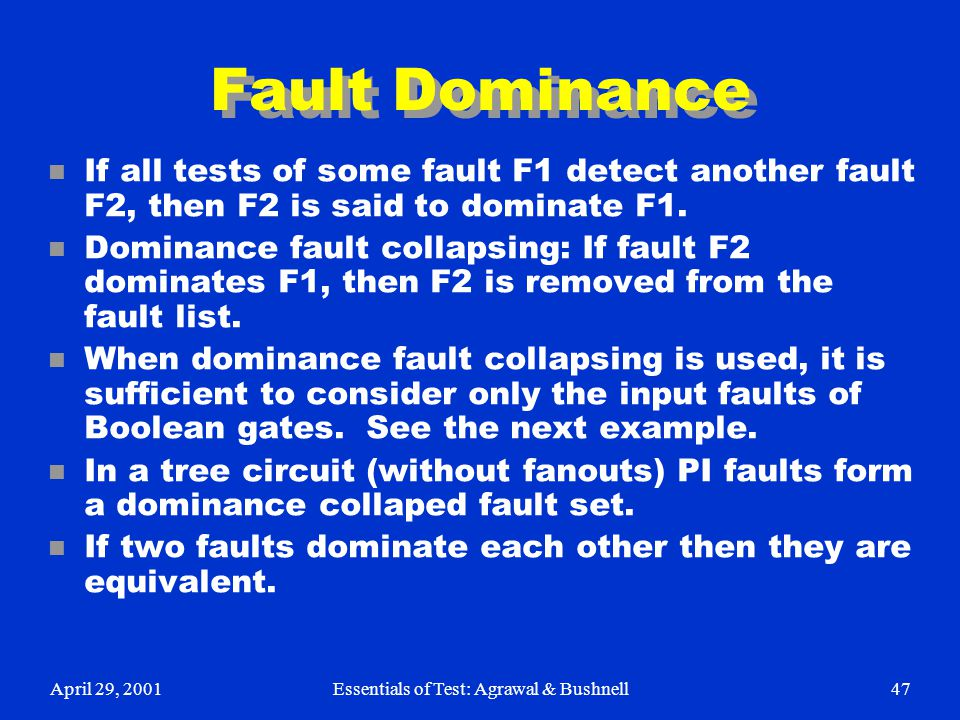 April 29, 2001Essentials of Test: Agrawal & Bushnell47 Fault Dominance n If all tests of some fault F1 detect another fault F2, then F2 is said to dom