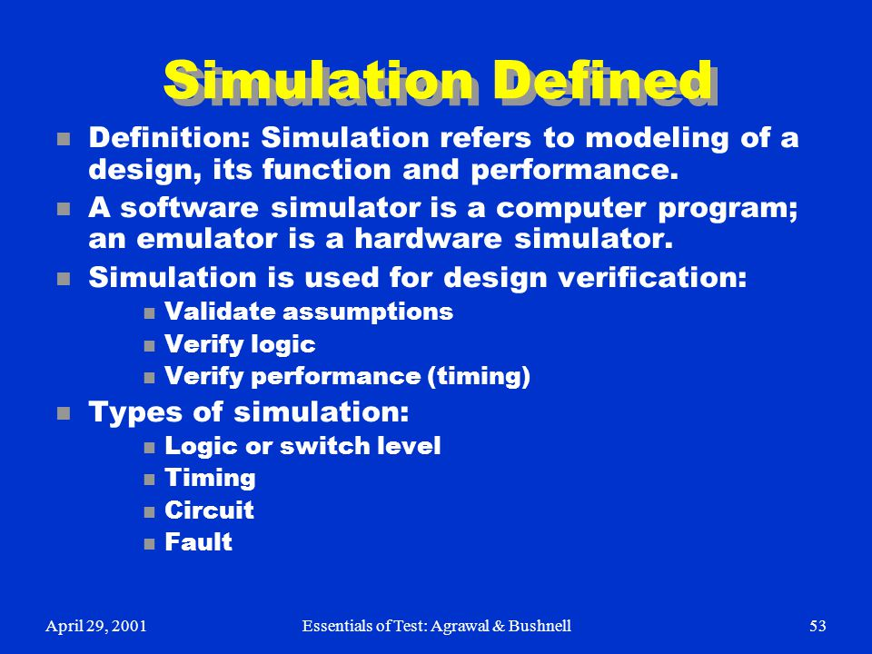April 29, 2001Essentials of Test: Agrawal & Bushnell53 Simulation Defined n Definition: Simulation refers to modeling of a design, its function and pe