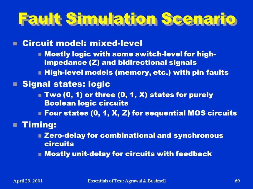 April 29, 2001Essentials of Test: Agrawal & Bushnell69 Fault Simulation Scenario n Circuit model: mixed-level n Mostly logic with some switch-level fo