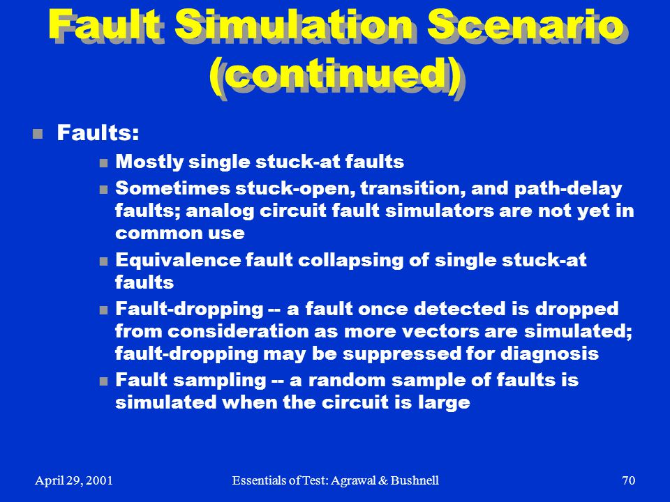 April 29, 2001Essentials of Test: Agrawal & Bushnell70 Fault Simulation Scenario (continued) n Faults: n Mostly single stuck-at faults n Sometimes stu