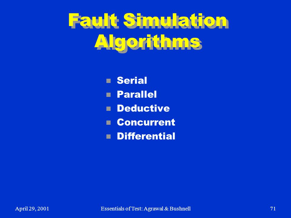 April 29, 2001Essentials of Test: Agrawal & Bushnell71 Fault Simulation Algorithms n Serial n Parallel n Deductive n Concurrent n Differential