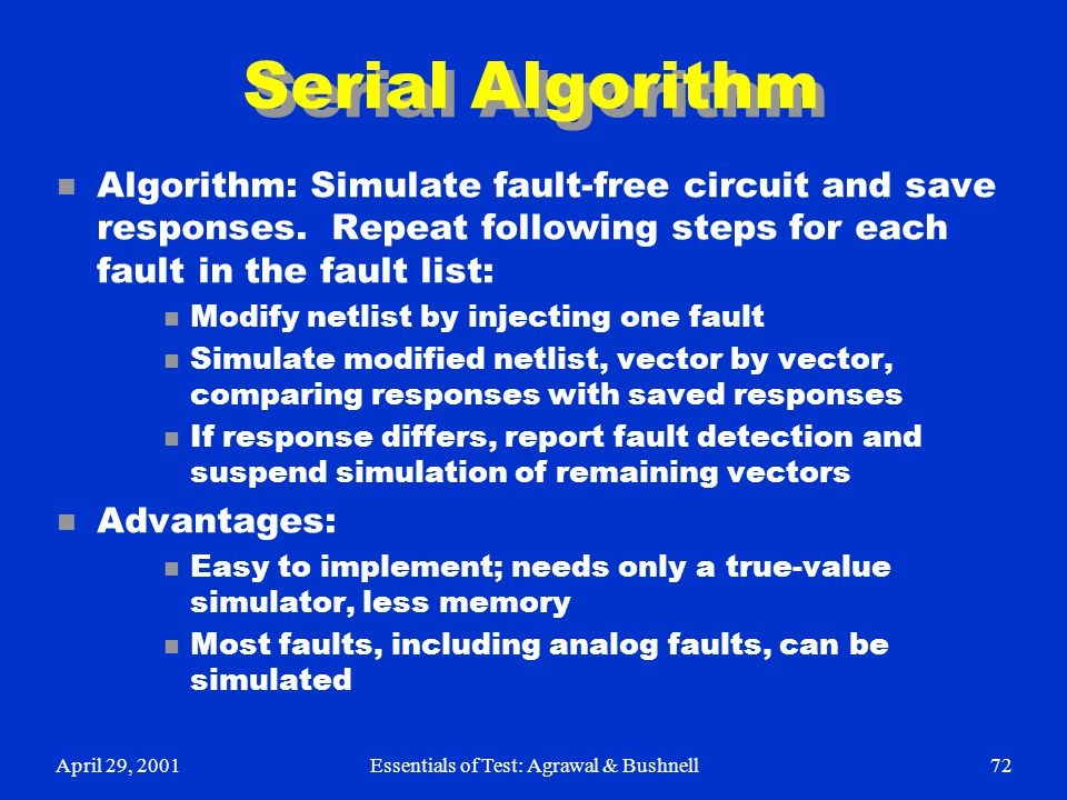 April 29, 2001Essentials of Test: Agrawal & Bushnell72 Serial Algorithm n Algorithm: Simulate fault-free circuit and save responses. Repeat following