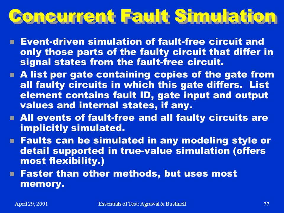 April 29, 2001Essentials of Test: Agrawal & Bushnell77 Concurrent Fault Simulation n Event-driven simulation of fault-free circuit and only those part